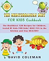 The Mediterranean Diet for Kids Cookbook: The Healthiest 120 Recipes for Children tested BY Kids FOR Kids! HAVE FUN in the Kitchen and Stay HEALTHY!