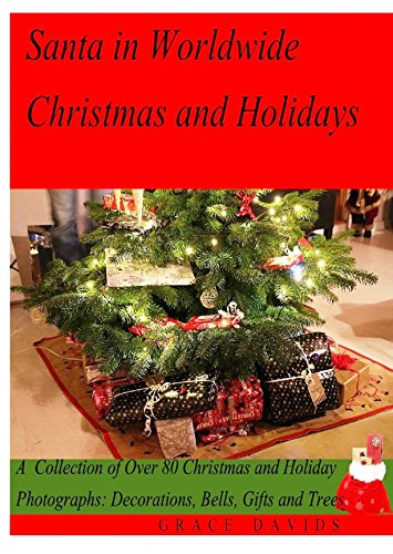 Santa in Worldwide Christmas and Holidays: A  Collection of Over 80 Christmas and Holiday Photographs: Decorations, Bells, Gifts and Trees (Christmas and Holiday Series Book 1)