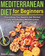 Mediterranean Diet for Beginners: Everything You Need to Get Started. Easy and Healthy..
