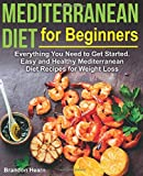 Mediterranean Diet for Beginners: Everything You Need to Get Started. Easy and Healthy Mediterranean...