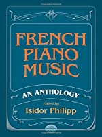 French Piano Music: An Anthology, Forty-Four Pieces by Twenty-Eight Composers