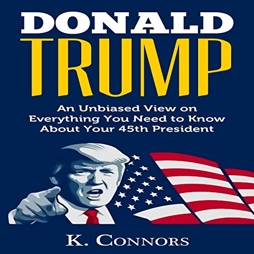Donald Trump: An Unbiased View on Everything You Need to Know About Your 45th President audiobook cover art