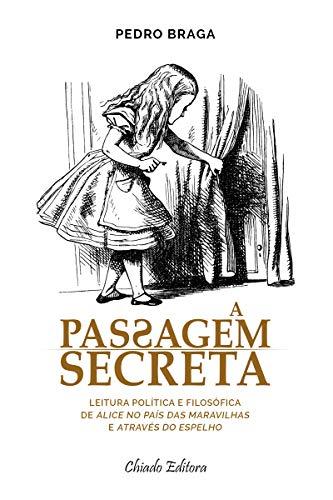 A Passagem Secreta - leitura política e filosófica de Alice no País das Maravilhas e Através do Espelho