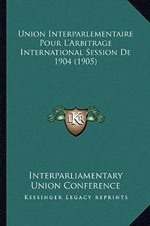 Union Interparlementaire Pour L'Arbitrage International Session de 1904 (1905)