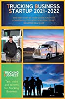 Trucking Business Startup 2021-2022: The Best Step-by-Step Guide for Your Commercial Trucking Business, to get started in 20 days (Freight Carrier Trucking)