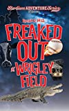 Freaked Out at Wrigley Field: Stadium Adventure Series #1