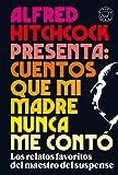 Alfred Hitchcock presenta: cuentos que mi madre nunca me contó: Los relatos favoritos del maestro del suspense