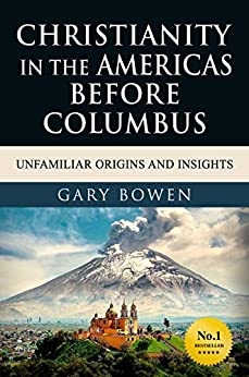 Christianity in The Americas Before Columbus: Unfamiliar Origins and Insights by [Gary Bowen]