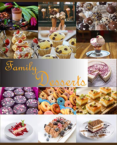 Family Desserts: More than 100 New Recipes Tasty and Delicious Quick and Easy Desserts (Ice cream, donuts, Sweets, Muffins, Cheese desserts, Fruit, berry desserts,Chocolate desserts, tarte, cookies!)