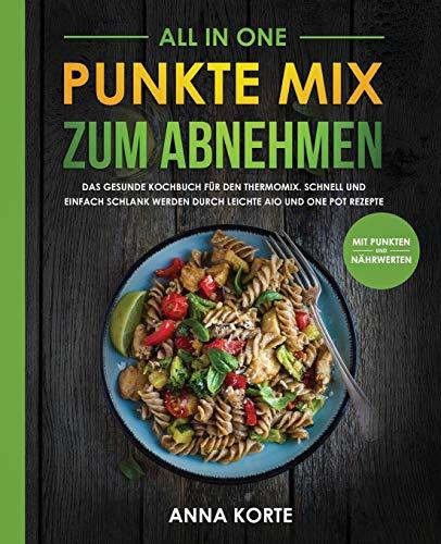 All In One: Punkte Mix zum Abnehmen: Das gesunde Kochbuch für den Thermomix. Schnell und einfach schlank werden durch leichte aio und one pot Rezepte (mit Punkten und Nährwerten)