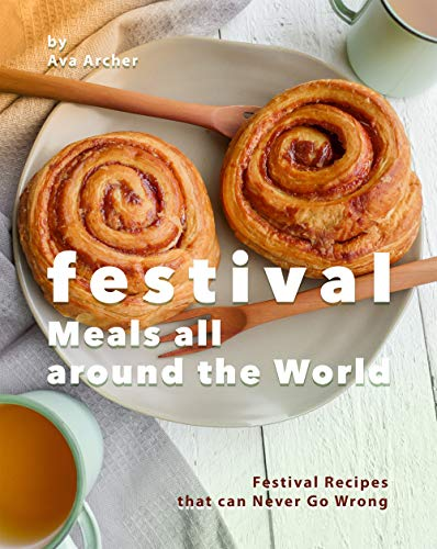 Festival Meals all around the World: Festival Recipes that can Never Go Wrong