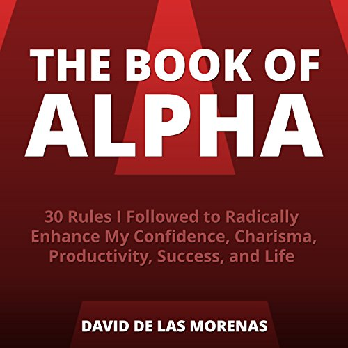 The Book of Alpha     30 Rules I Followed to Radically Enhance My Confidence, Charisma, Productivity, Success, and Life              By:                                                                                                                                 David De Las Morenas                               Narrated by:                                                                                                                                 Millian Quinteros                      Length: 1 hr and 59 mins     238 ratings     Overall 3.8