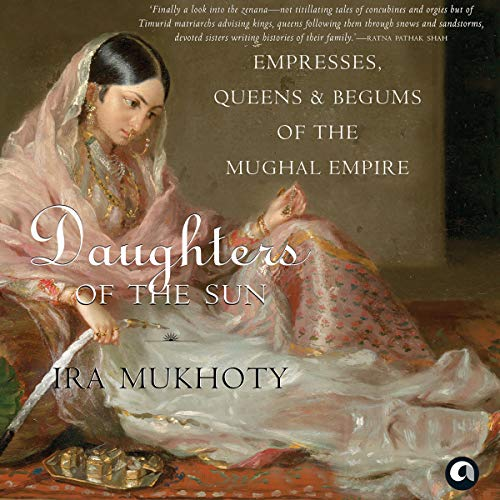 Daughters of the Sun     Empresses, Queens and Begums of the Mughal Empire              Written by:                                                                                                                                 Ira Mukhoty                               Narrated by:                                                                                                                                 Shernaz Patel                      Length: 13 hrs and 8 mins     14 ratings     Overall 4.6