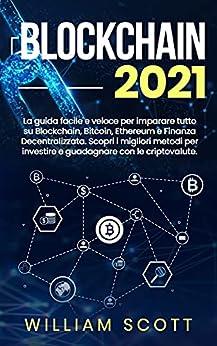 BLOCKCHAIN 2021: La guida facile e veloce per imparare tutto su Blockchain, Bitcoin, Ethereum e Finanza Decentralizzata. Scopri i migliori metodi per investire e guadagnare con le criptovalute. di [William Scott]