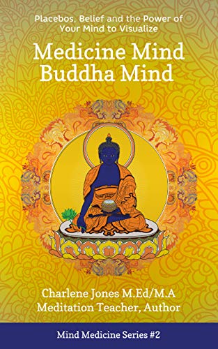 Medicine Mind Buddha Mind : Placebos, Beliefs, and the Power of Your Mind to Visualize (Mind Medicine Book 1)