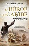 El Héroe Del Caribe: La última batalla de Blas de Lezo (Novela Histórica)