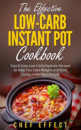 The Effective Low-Carb Instant Pot Cookbook: Fast & Easy Low Carbohydrate Recipes to Help You Lose Weight and Start Living a Healthy Lifestyle by [Chef Effect]