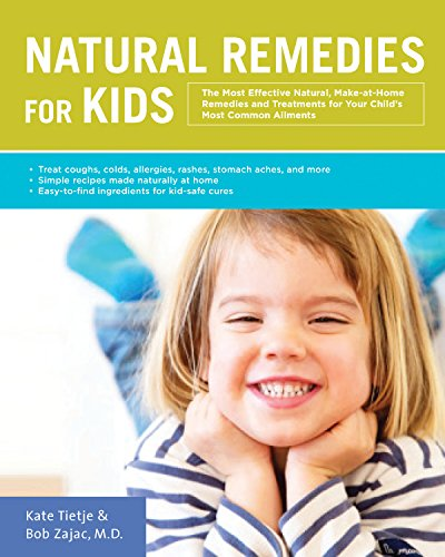 Natural Remedies for Kids: The Most Effective Natural, Make-At-Home Remedies and Treatments for Your Child's Most Common Ailments * Treat Coughs, ... Naturally at Home * Easy-To-Find Ingredients