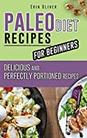 Paleo Diet Recipes for Beginners: Delicious and Perfectly Portioned Recipes
