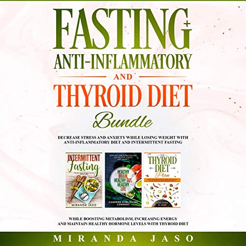 Fasting, Anti-Inflammatory, and Thyroid Diet Bundle     Decrease Anxiety While Losing Weight with Anti-Inflammatory Diet and Intermittent Fasting. Boost Metabolism and Increase Energy with Thyroid Diet.              By:                                                                                                                                 Miranda Jaso                               Narrated by:                                                                                                                                 Brandolin Barrett,                                                                                        Benjamin Bohren,                                                                                        Alyssa Baumann                      Length: 4 hrs and 58 mins     50 ratings     Overall 4.9