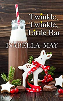 Twinkle, Twinkle, Little Bar: A delicious laugh-out-loud, feel-good romantic comedy - perfect for the holidays... (Foodie Romance Journeys) by [Isabella May]