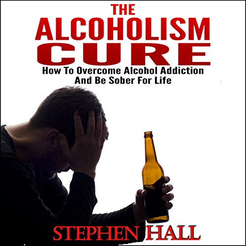 Alcoholism Cure - How to Overcome Alcohol Addiction and Be Sober For Life (Alcoholism, Alcohol Addiction, Alcoholics Anonymous, Alcohol Recovery, How to Stop Drinking) audiobook cover art