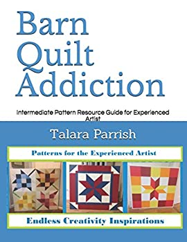 Barn Quilt Addiction  Intermediate Pattern Resource Guide for Experienced Artist