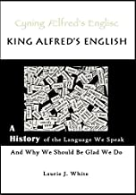 King Alfred's English, a History of the Language We Speak and Why We Should Be Glad We Do