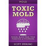 Mold: Toxic Mold: Fungus, Black Mold, Mold Poisoning & Mycotoxins (Mold Removal, Yellow Mold, Mould, Fibromyalgia, Xerostomia, Xenia, Xerothalmia) (English Edition)