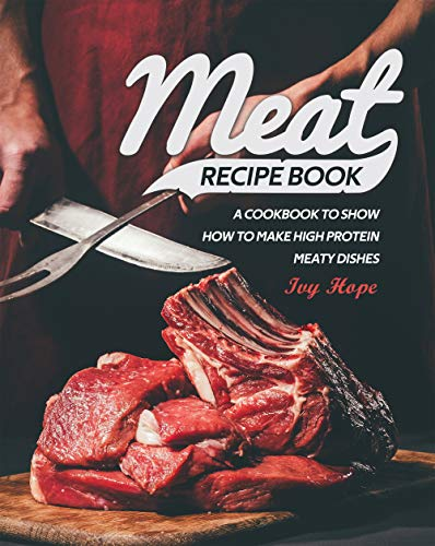 Meat Recipe Book: A Cookbook to Show How to Make High Protein Meaty Dishes