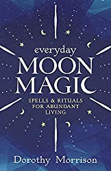 Everyday Moon Magic: Spells & Rituals for Abundant Living (Everyday Series): Dorothy Morrison