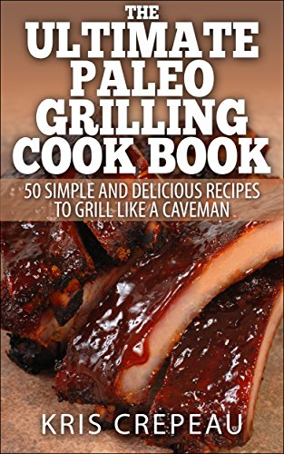 The Ultimate Paleo Grilling Cook Book: 50 Simple and Delicious Recipes to Grill Like a Caveman (English Edition)