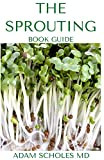 THE SPROUTING BOOK GUIDE: The Ultimate Guide On How to Grow and Use Sprouts to Maximize Your Health