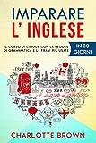 IMPARARE L' INGLESE : Il corso di lingua con le regole di grammatica e le frasi più usate. IN 30 GIORNI