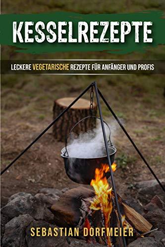 Kesselrezepte: Das große Outdoorkochbuch für köstliche Eintöpfe, Gulasche und Suppen. Der Ratgeber zum Kochen mit dem Kessel für Camping und Zuhause. Vegetarische Rezepte für Anfänger und Profis