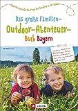 Freizeitführer Kinder Bayern: Das große Familien-Outdoor-Abenteuer-Buch Bayern ist ein Freizeitführer für Familien mit Kindern. 50 x Abenteuer- und ... Ausflüge mit Kindern in der Natur