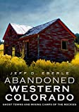 Abandoned Western Colorado: Ghost Towns and Mining Camps of the Rockies
