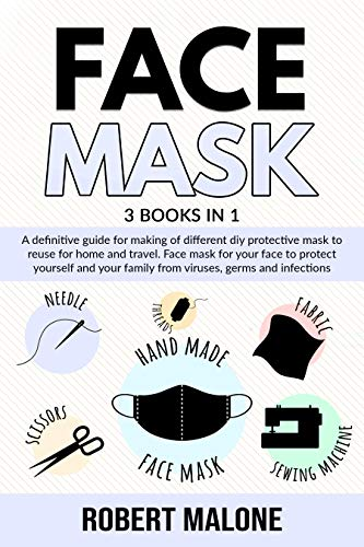 FACE MASK: A definitive guide for making of different DIY protective mask to reuse for home and travel. Face mask for your face to protect yourself and ... germs and infections. (English Edition)