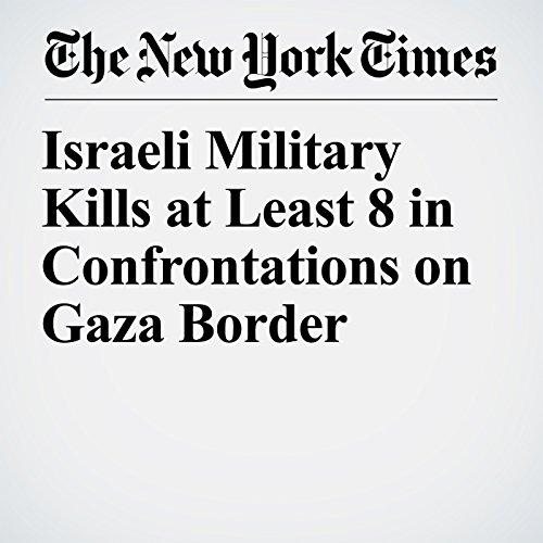 Israeli Military Kills at Least 8 in Confrontations on Gaza Border copertina