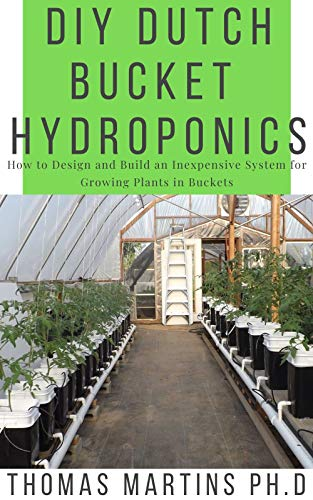 DIY DUTCH BUCKET HYDROPONICS : How to Design and Build an Inexpensive System for Growing Plants in Buckets