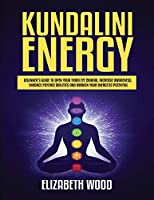 Kundalini Energy: Beginner's Guide to Open Your Third Eye Chakra, Increase Awareness, Enhance Psychic Abilities and Awaken Your Energetic Potential