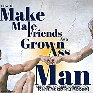 How to Make Male Friends as a Grown Ass Man     Unlocking and Understanding How to Make and Keep Male Friendships              By:                                                                                                                                 Ben D. Ingham                               Narrated by:                                                                                                                                 Oliver Hunt                      Length: 1 hr and 23 mins     22 ratings     Overall 4.9