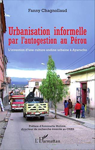 Urbanisation informelle par l'autogestion au Pérou: L'invention d'une culture andine urbaine à Ayacucho