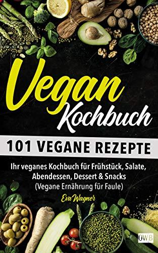 VEGAN KOCHBUCH: 101 vegane Rezepte: Ihr veganes Kochbuch für Frühstück, Salate, Abendessen, Dessert & Snacks (Vegane Ernährung für Faule)