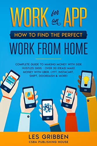 Work for an App: How to Find the Perfect Work from Home: Complete Guide to Making Money with Side Hustles Gigs - Over 30 Ideas! Make Money with Uber, Lyft, Instacart, Shipt, Doordash & More!