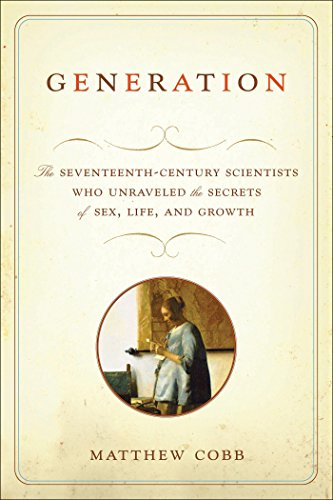 Generation: The Seventeenth-Century Scientists Who Unraveled the Secrets of Sex, Life, and Growth