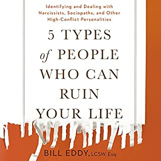 5 Types of People Who Can Ruin Your Life     Identifying and Dealing with Narcissists, Sociopaths, and Other High-Conflict Personalities              Written by:                                                                                                                                 Bill Eddy                               Narrated by:                                                                                                                                 Tom Parks                      Length: 5 hrs and 45 mins     79 ratings     Overall 4.4