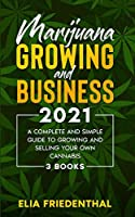 Marijuana GROWING AND BUSINESS 2021: A Complete and Simple Guide to Growing and Selling Your Own Cannabis (3 BOOKS)