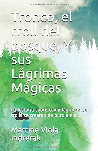 Tronco, el troll del bosque, Y sus Lágrimas Mágicas: La historia sobre como lágrimas de trolls se crearon de puro amor. (Spanish Edition)