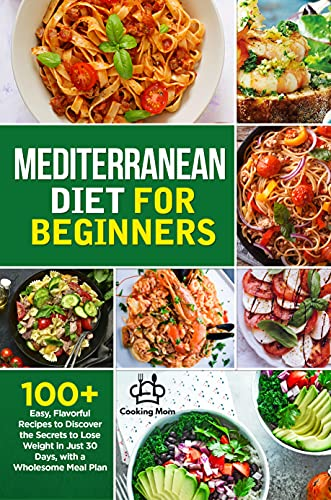 Mediterranean Diet for Beginners: 100+ Easy, Flavorful Recipes to Discover the Secrets to Lose Weight in Just 30 Days, with a Wholesome Meal Plan